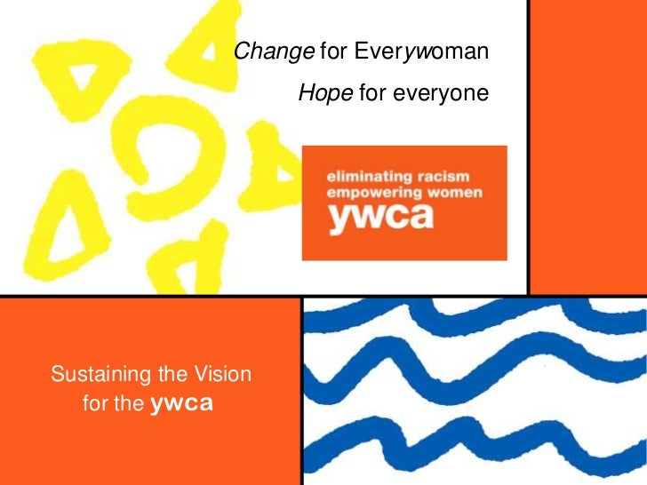 Change for Everywoman                        Hope for everyoneSustaining the Vision   for the ywca