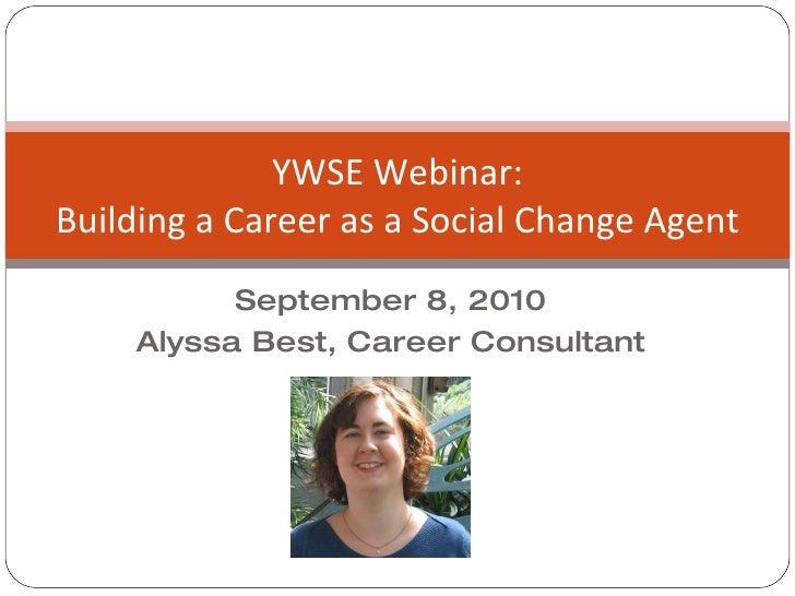 September 8, 2010 Alyssa Best, Career Consultant YWSE Webinar: Building a Career as a Social Change Agent