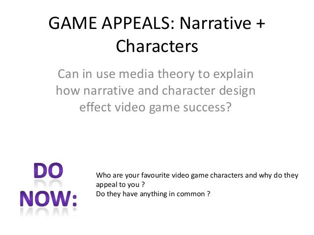 GAME APPEALS: Narrative + Characters Can in use media theory to explain how narrative and character design effect video ga...