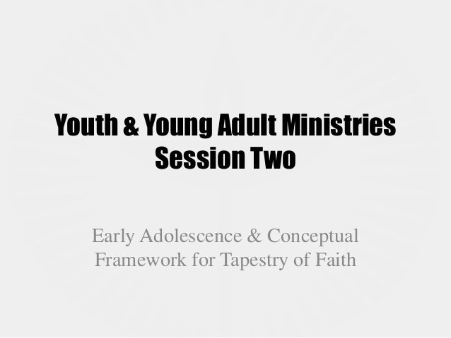 Youth & Young Adult Ministries         Session Two   Early Adolescence & Conceptual   Framework for Tapestry of Faith