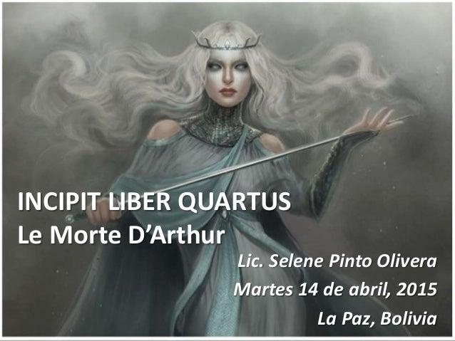 INCIPIT LIBER QUARTUS Le Morte D'Arthur Lic. Selene Pinto Olivera Martes 14 de abril, 2015 La Paz, Bolivia