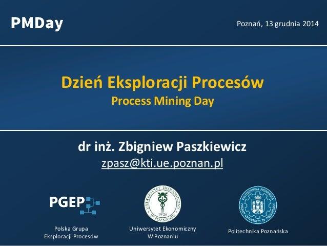 Dzień Eksploracji Procesów Process Mining Day Poznań, 13 grudnia 2014 Polska Grupa Eksploracji Procesów Uniwersytet Ekonom...