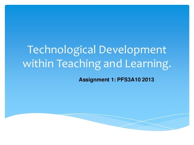 Technological Developmentwithin Teaching and Learning.Assignment 1: PFS3A10 2013
