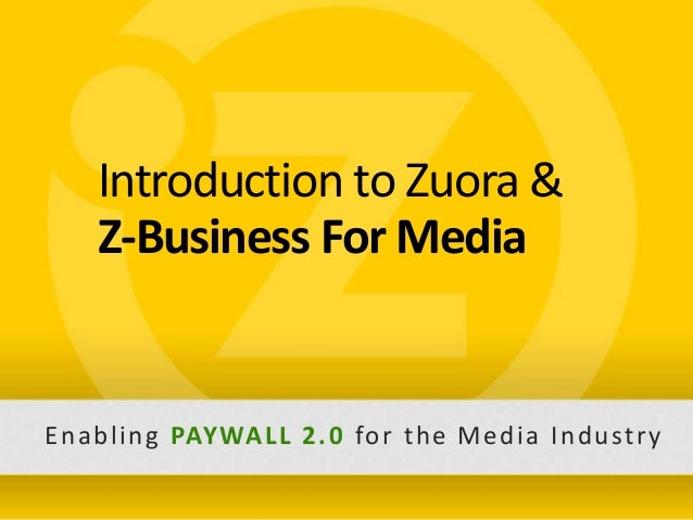 Introduction to Zuora &                     Z-Business For Media       E n a b l i n g PAY WA L L 2 . 0 fo r t h e M e d i...