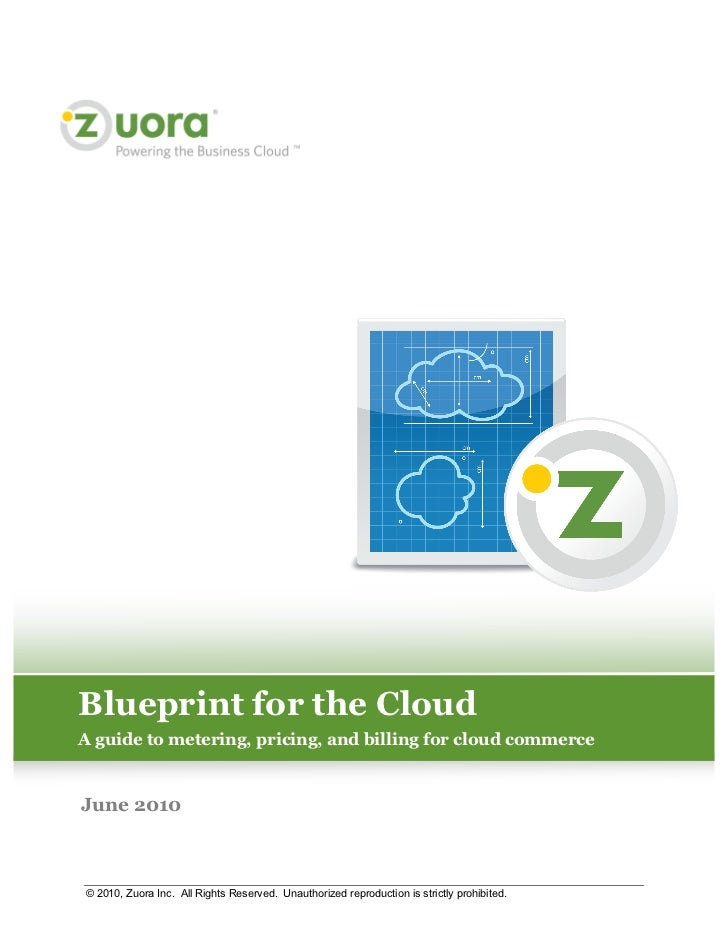 Blueprint for the CloudA guide to metering, pricing, and billing for cloud commerceJune 2010© 2010, Zuora Inc. All Rights ...