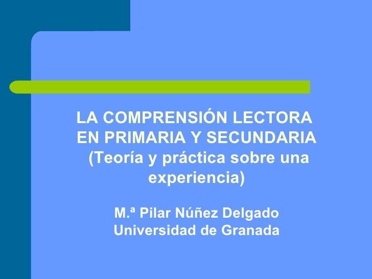 LA COMPRENSIÓN LECTORA  EN PRIMARIA Y SECUNDARIA (Teoría y práctica sobre una experiencia) M.ª Pilar Núñez Delgado Univers...