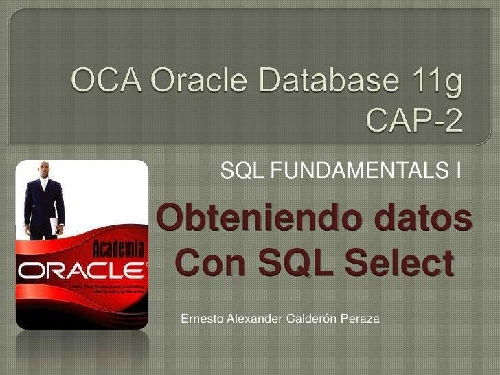 OCA Oracle Database 11gCAP-2<br />SQL FUNDAMENTALS I<br />Obteniendo datos<br />Con SQL Select<br />Ernesto Alexander Cald...