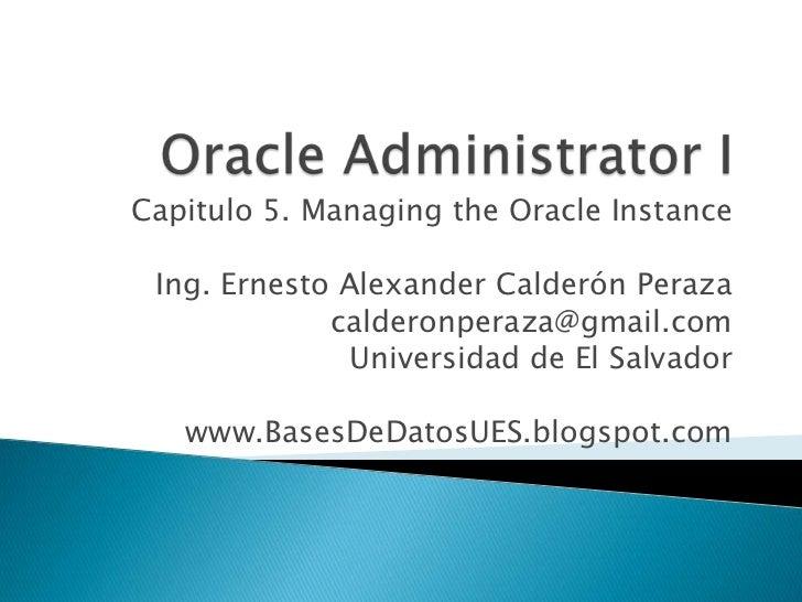 Capitulo 5. Managing the Oracle Instance Ing. Ernesto Alexander Calderón Peraza             calderonperaza@gmail.com      ...