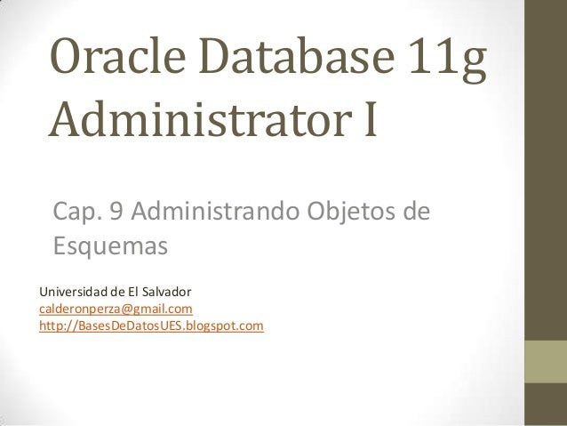 Oracle Database 11g Administrator I  Cap. 9 Administrando Objetos de  EsquemasUniversidad de El Salvadorcalderonperza@gmai...