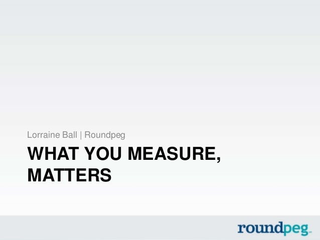WHAT YOU MEASURE, MATTERS Lorraine Ball | Roundpeg