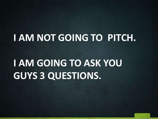 I AM NOT GOING TO PITCH.I AM GOING TO ASK YOUGUYS 3 QUESTIONS.