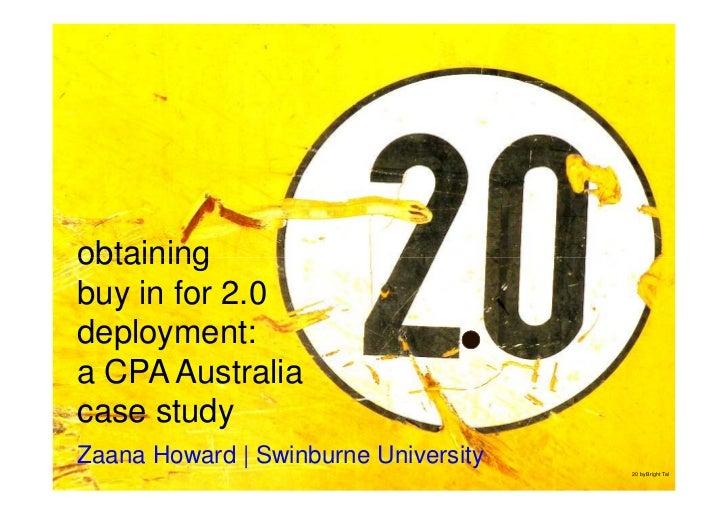 obtaining buy in for 2.0 deployment: a CPA Australia case study Zaana Howard   Swinburne University                       ...