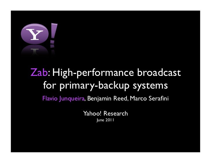 Zab: High-performance broadcast  for primary-backup systems  Flavio Junqueira, Benjamin Reed, Marco Serafini               ...
