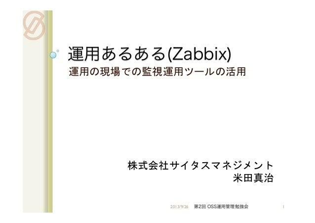 運用あるある(Zabbix)   運用の現場での監視運用ツールの活用   株式会社サイタスマネジメント 米田真治 2013/9/26 第2回 OSS運用管理勉強会 1