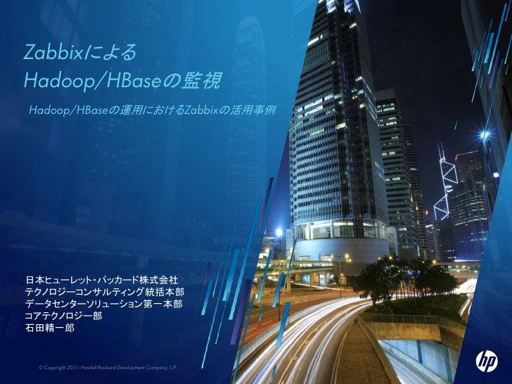 ZabbixによるHadoop/HBaseの監視    Hadoop/HBaseの運用におけるZabbixの活用事例日本ヒューレット・パッカード株式会社テクノロジーコンサルティング統括本部データセンターソリューション第一本部コアテクノロジー部石...