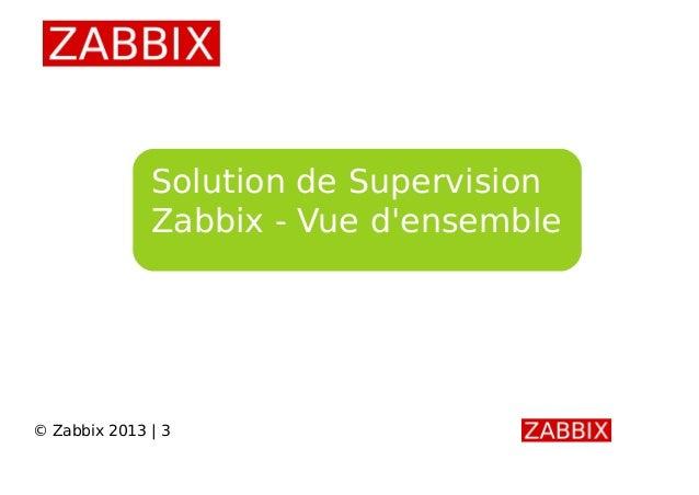 Solution de Supervision Zabbix - Vue d'ensemble © Zabbix 2013 | 3