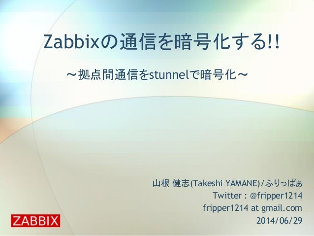 Zabbixの通信を暗号化する!! ~拠点間通信をstunnelで暗号化~ 山根 健志(Takeshi YAMANE)/ふりっぱぁ Twitter : @fripper1214 fripper1214 at gmail.com 2014/06/...