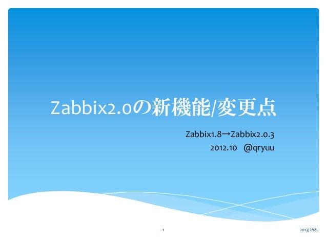 Zabbix2.0の新機能/変更点            Zabbix1.8→Zabbix2.0.3                  2012.10 @qryuu        1                           2013...