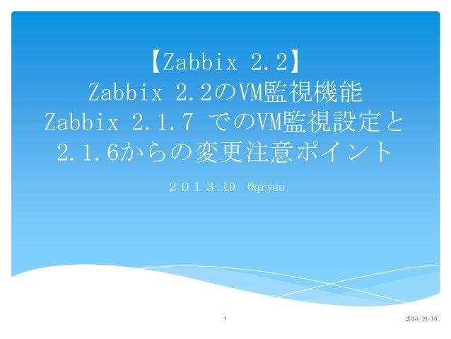 【Zabbix 2.2】 Zabbix 2.2のVM監視機能 Zabbix 2.1.7 でのVM監視設定と 2.1.6からの変更注意ポイント 2013.10 @qryuu  1  2013/10/16