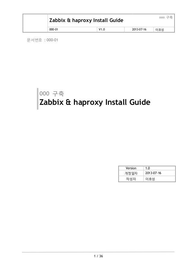 Zabbix & haproxy Install Guide ooo 구축 000-01 V1.0 2013-07-16 이호성 1 / 36 문서번호 : 000-01 000 구축 Zabbix & haproxy Install Guid...