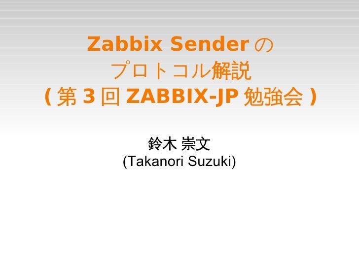 Zabbix Sender の      プロトコル解説( 第 3 回 ZABBIX-JP 勉強会 )          鈴木 崇文      (Takanori Suzuki)