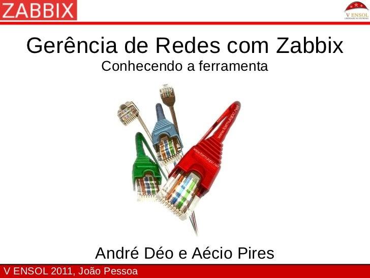 Gerência de Redes com Zabbix                  Conhecendo a ferramenta                 André Déo e Aécio PiresV ENSOL 2011,...