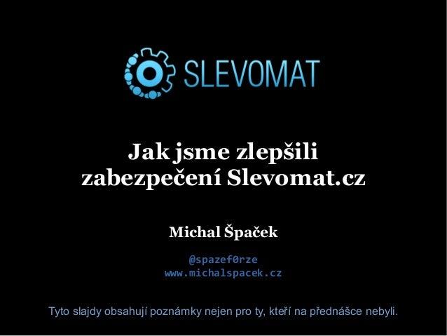 Jak jsme zlepšili zabezpečení Slevomat.cz Michal Špaček @spazef0rze www.michalspacek.cz Tyto slajdy obsahují poznámky neje...