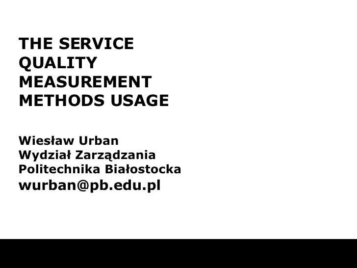 THE SERVICE QUALITY MEASUREMENT METHODS USAGE Wiesław Urban Wydział Zarządzania Politechnika Białostocka wurban@pb.edu.pl