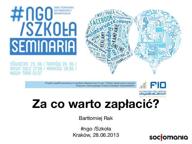 Za co warto zapłacić? Bartłomiej Rak #ngo /Szkoła Kraków, 28.06.2013