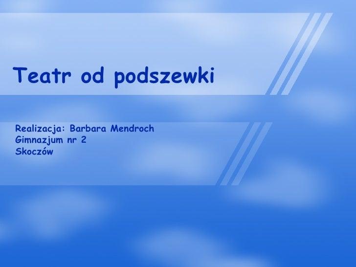 Teatr od podszewki Realizacja: Barbara Mendroch Gimnazjum nr 2 Skoczów