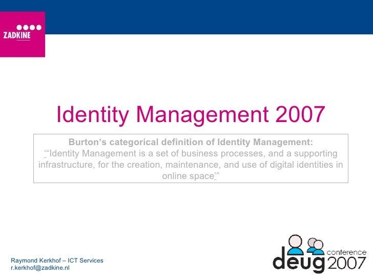 Identity Management 2007 Raymond Kerkhof – ICT Services [email_address] Burton's categorical definition of Identity Manage...