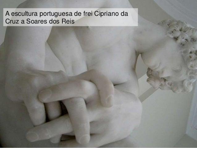 A escultura portuguesa de frei Cipriano daCruz a Soares dos Reis