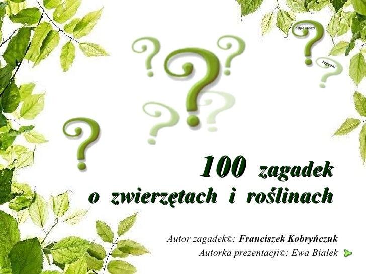 100  zagadek  o  zwierzętach  i  roślinach  Autor zagadek © :  Franciszek Kobryńczuk Autorka prezentacji © : Ewa Białek