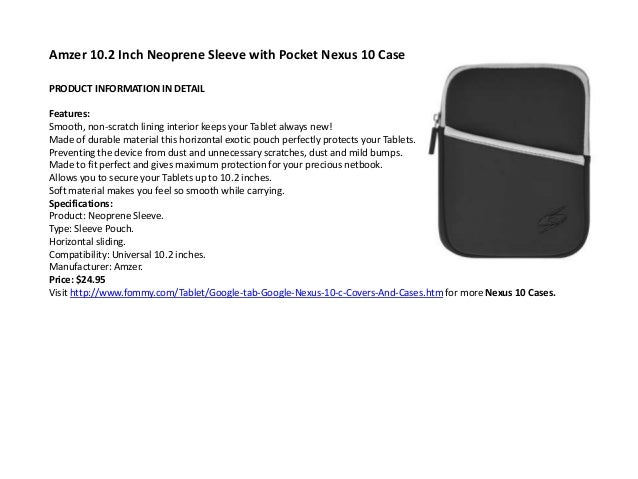 Amzer 10.2 Inch Neoprene Sleeve with Pocket Nexus 10 CasePRODUCT INFORMATION IN DETAILFeatures:Smooth, non-scratch lining ...