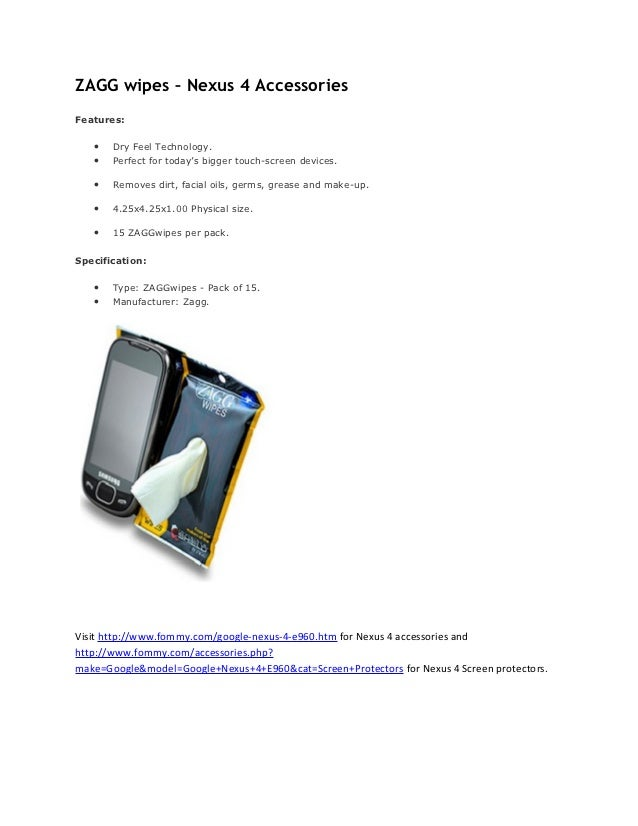 ZAGG wipes – Nexus 4 AccessoriesFeatures:   •   Dry Feel Technology.   •   Perfect for today's bigger touch-screen devices...