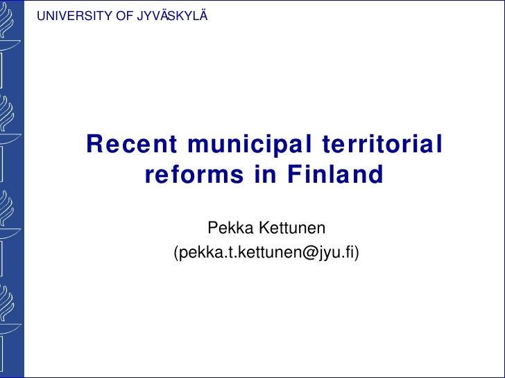UNIVERSITY OF JYVÄSKYLÄ      Recent municipal territorial         reforms in Finland                      Pekka Kettunen  ...