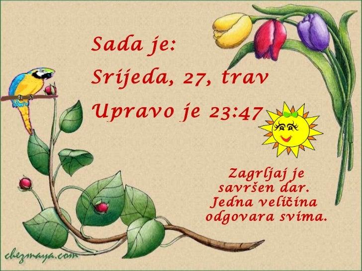 Sada je : Srijeda, 27, travanj 2011 Upravo je  23:46 Zagrljaj je savršen dar.  Jedna veličina  odgovara svima.