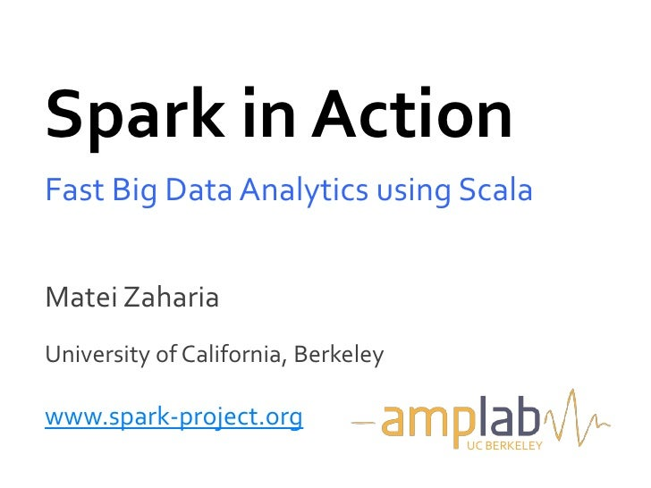 Spark in ActionFast Big Data Analytics using ScalaMatei ZahariaUniversity of California, Berkeleywww.spark-project.org    ...