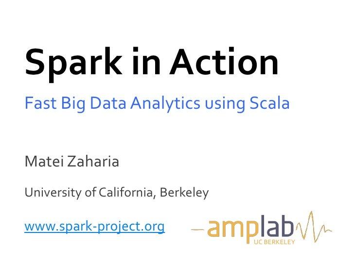 Spark in ActionFast Big Data Analytics using ScalaMatei ZahariaUniversity of California, Berkeleywww.spark-project.org    ...
