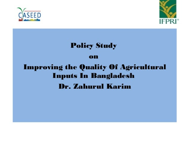 Policy Study on Improving the Quality Of Agricultural Inputs In Bangladesh Dr. Zahurul Karim