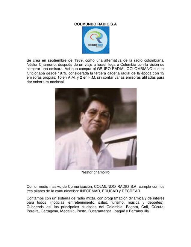 COLMUNDO RADIO S.A  Se crea en septiembre de 1989, como una alternativa de la radio colombiana. Néstor Chamorro, después d...