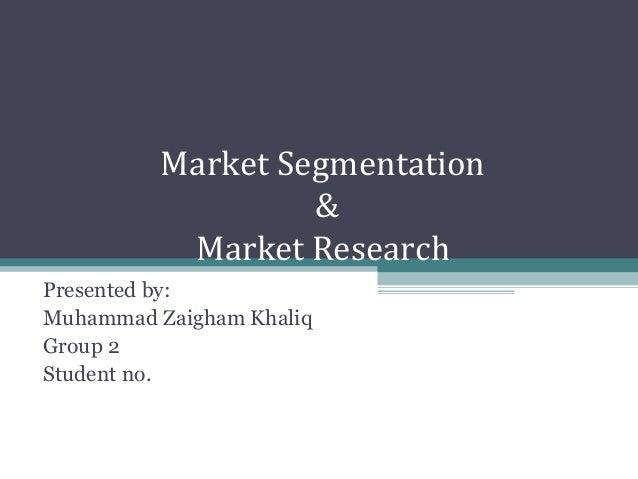 Market Segmentation & Market Research Presented by: Muhammad Zaigham Khaliq Group 2 Student no.