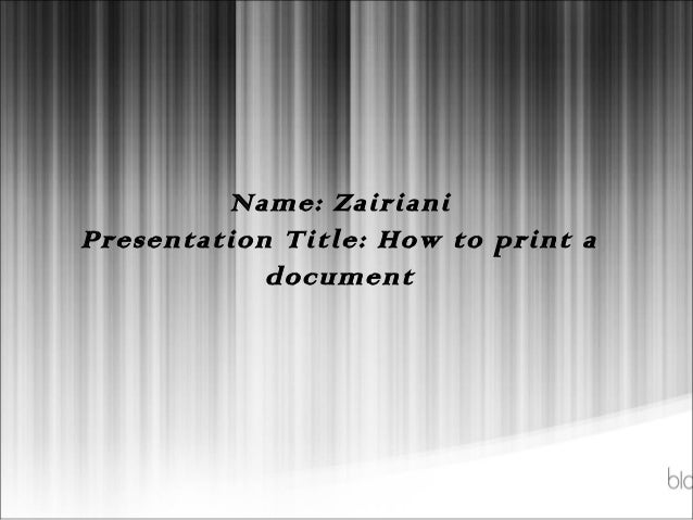 Name: ZairianiPresentation Title: How to print a            document