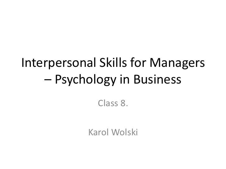 Interpersonal Skills for Managers    – Psychology in Business              Class 8.            Karol Wolski