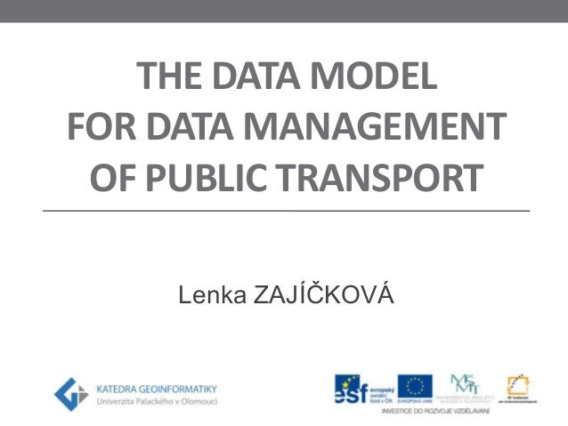 THE DATA MODEL FOR DATA MANAGEMENT OF PUBLIC TRANSPORT Lenka ZAJÍČKOVÁ