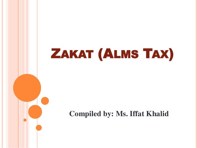 ZAKAT (ALMS TAX)  Compiled by: Ms. Iffat Khalid