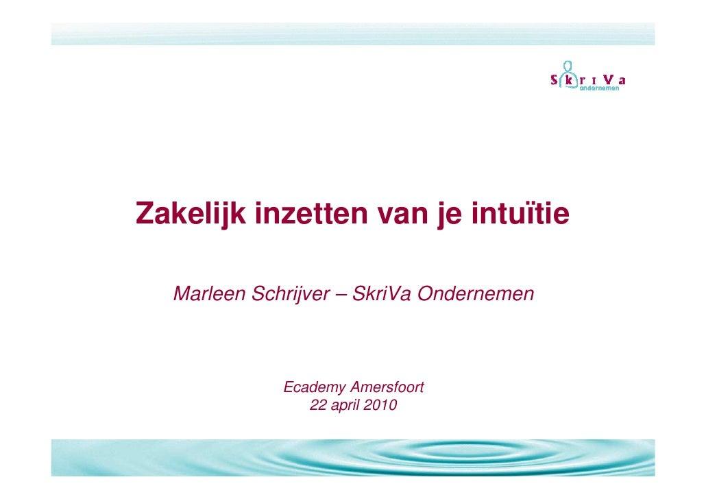 Zakelijk inzetten van je intuïtie    Marleen Schrijver – SkriVa Ondernemen                 Ecademy Amersfoort             ...