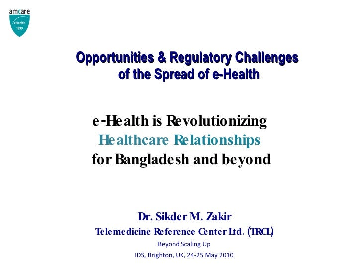 Opportunities & Regulatory Challenges  of the Spread of e-Health <ul><li>Dr. Sikder M. Zakir </li></ul><ul><li>Telemedicin...