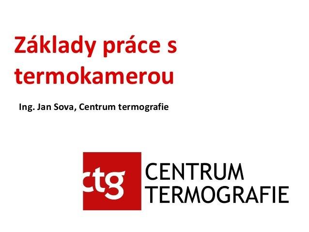Základy práce s termokamerou Ing. Jan Sova, Centrum termografie