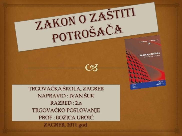 ZAKON O ZAŠTITI POTROŠAČA<br />TRGOVAČKA ŠKOLA, ZAGREB<br />NAPRAVIO : IVAN ŠUK <br />RAZRED : 2.a<br />TRGOVAČKO POSLOVAN...